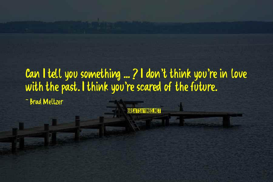 Don't Think Past Sayings By Brad Meltzer: Can I tell you something ... ? I don't think you're in love with the