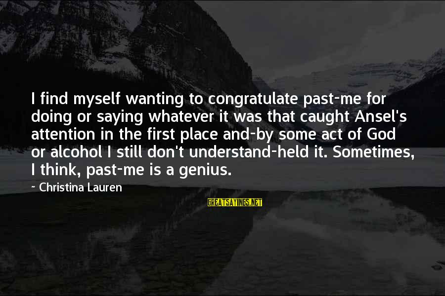 Don't Think Past Sayings By Christina Lauren: I find myself wanting to congratulate past-me for doing or saying whatever it was that