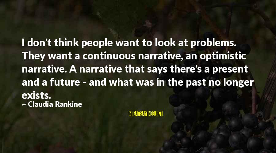 Don't Think Past Sayings By Claudia Rankine: I don't think people want to look at problems. They want a continuous narrative, an