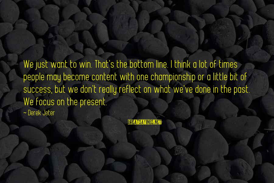 Don't Think Past Sayings By Derek Jeter: We just want to win. That's the bottom line. I think a lot of times