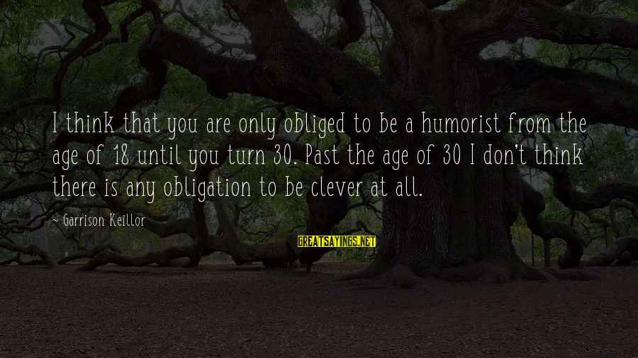 Don't Think Past Sayings By Garrison Keillor: I think that you are only obliged to be a humorist from the age of