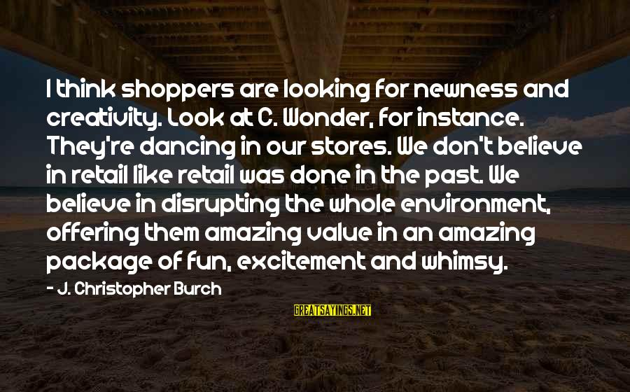Don't Think Past Sayings By J. Christopher Burch: I think shoppers are looking for newness and creativity. Look at C. Wonder, for instance.