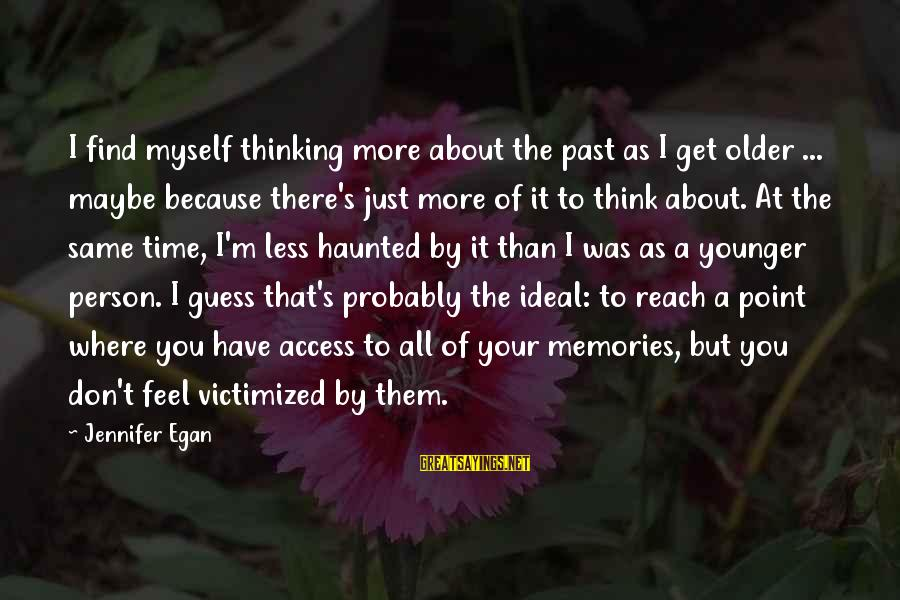 Don't Think Past Sayings By Jennifer Egan: I find myself thinking more about the past as I get older ... maybe because