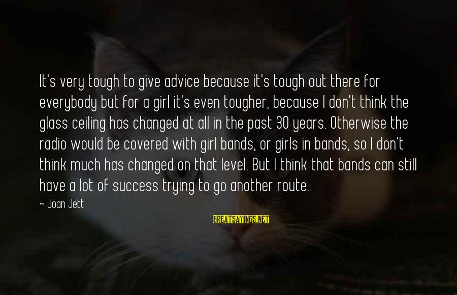 Don't Think Past Sayings By Joan Jett: It's very tough to give advice because it's tough out there for everybody but for
