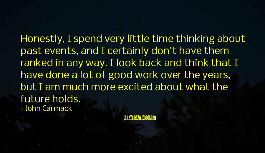 Don't Think Past Sayings By John Carmack: Honestly, I spend very little time thinking about past events, and I certainly don't have