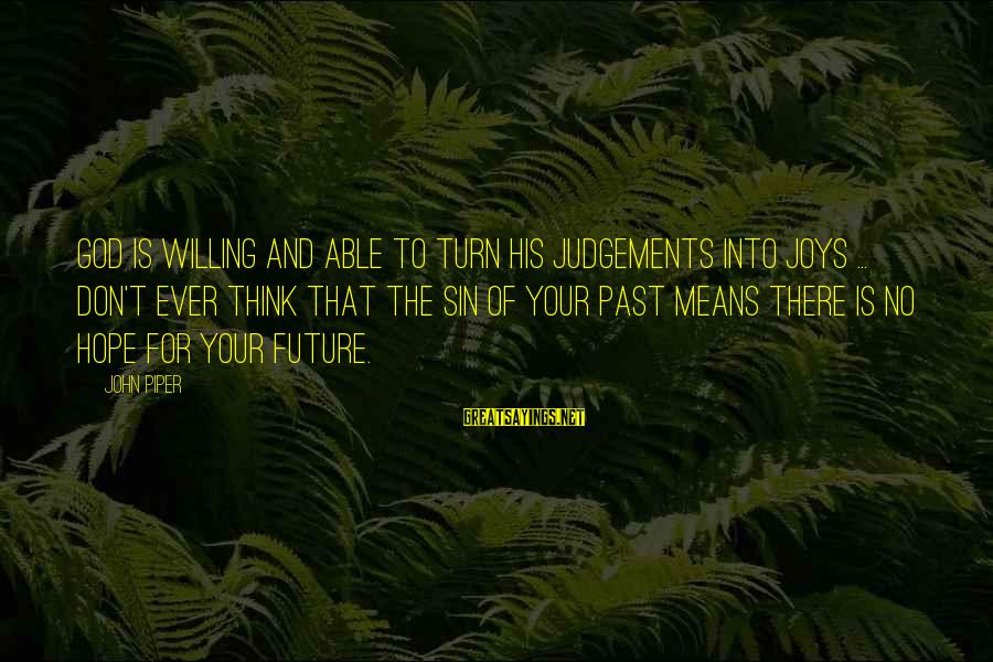 Don't Think Past Sayings By John Piper: God is willing and able to turn his judgements into joys ... Don't ever think