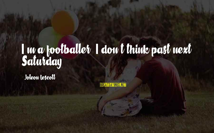Don't Think Past Sayings By Joleon Lescott: I'm a footballer, I don't think past next Saturday.