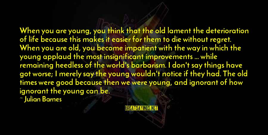 Don't Think Past Sayings By Julian Barnes: When you are young, you think that the old lament the deterioration of life because