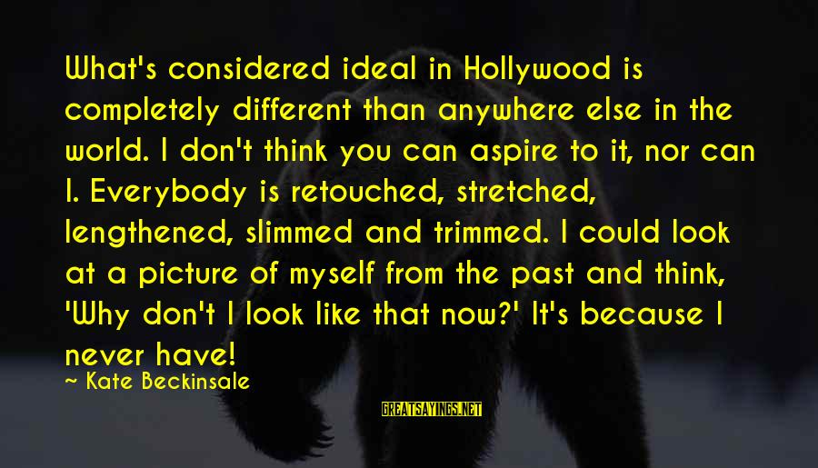 Don't Think Past Sayings By Kate Beckinsale: What's considered ideal in Hollywood is completely different than anywhere else in the world. I