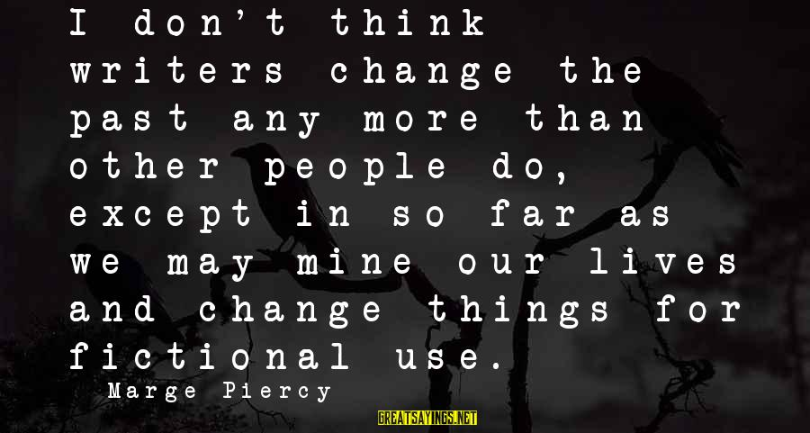 Don't Think Past Sayings By Marge Piercy: I don't think writers change the past any more than other people do, except in