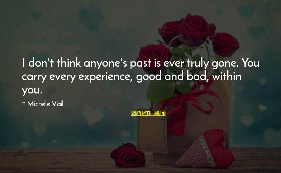 Don't Think Past Sayings By Michele Vail: I don't think anyone's past is ever truly gone. You carry every experience, good and