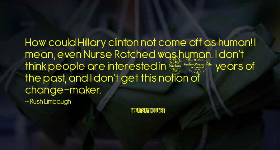 Don't Think Past Sayings By Rush Limbaugh: How could Hillary clinton not come off as human! I mean, even Nurse Ratched was