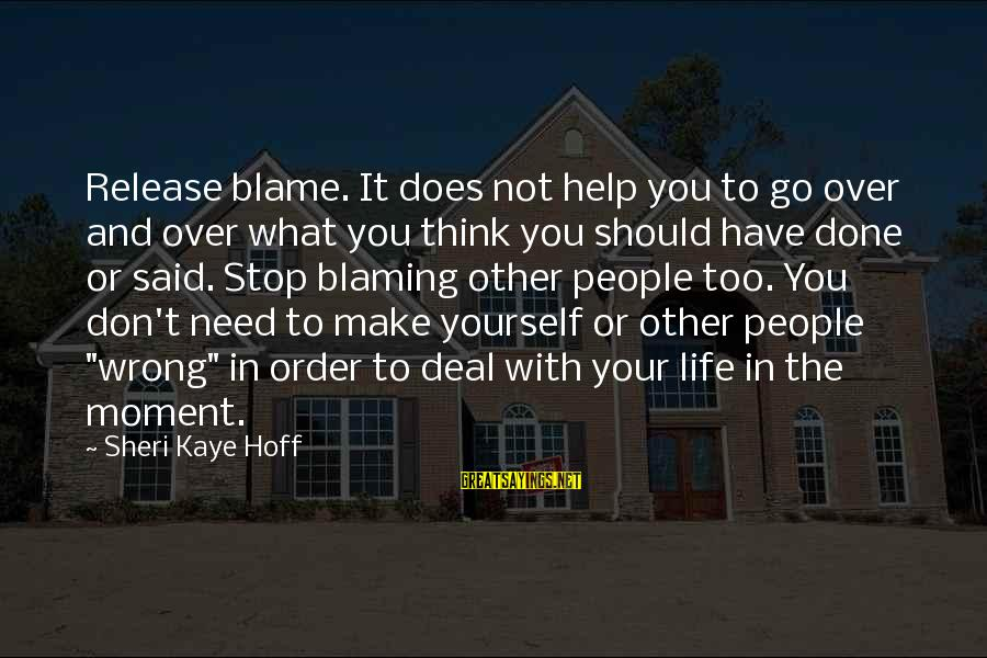 Don't Think Past Sayings By Sheri Kaye Hoff: Release blame. It does not help you to go over and over what you think