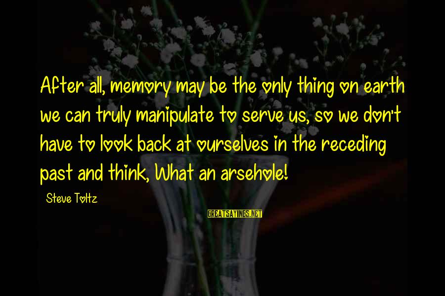 Don't Think Past Sayings By Steve Toltz: After all, memory may be the only thing on earth we can truly manipulate to