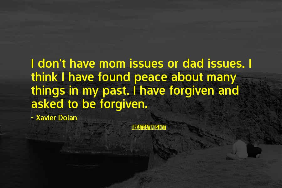 Don't Think Past Sayings By Xavier Dolan: I don't have mom issues or dad issues. I think I have found peace about