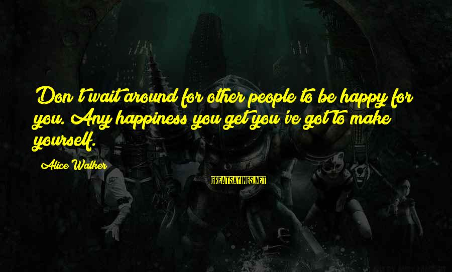 Don't Wait Around Sayings By Alice Walker: Don't wait around for other people to be happy for you. Any happiness you get