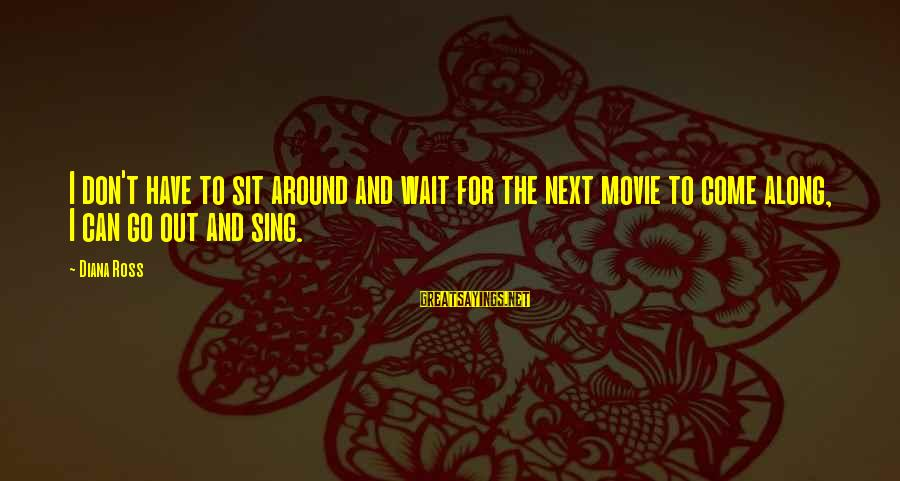 Don't Wait Around Sayings By Diana Ross: I don't have to sit around and wait for the next movie to come along,