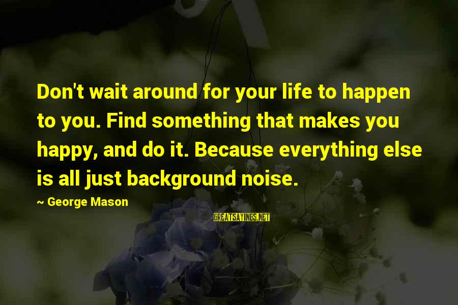 Don't Wait Around Sayings By George Mason: Don't wait around for your life to happen to you. Find something that makes you