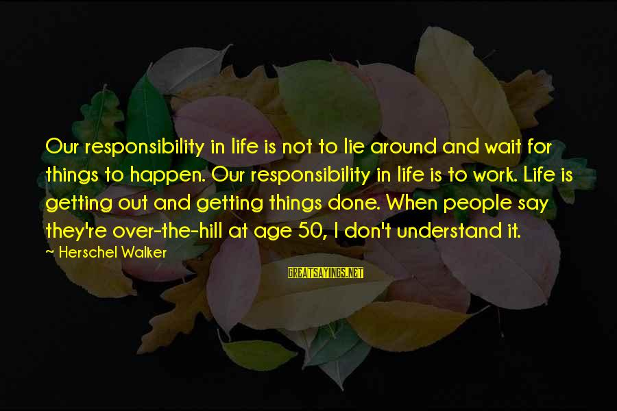 Don't Wait Around Sayings By Herschel Walker: Our responsibility in life is not to lie around and wait for things to happen.