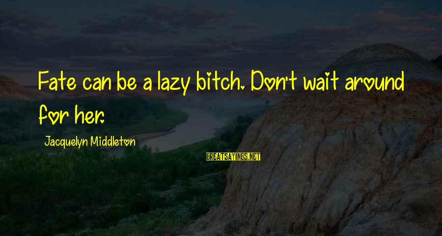 Don't Wait Around Sayings By Jacquelyn Middleton: Fate can be a lazy bitch. Don't wait around for her.