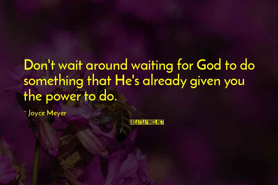 Don't Wait Around Sayings By Joyce Meyer: Don't wait around waiting for God to do something that He's already given you the