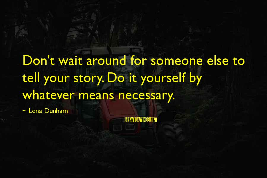Don't Wait Around Sayings By Lena Dunham: Don't wait around for someone else to tell your story. Do it yourself by whatever