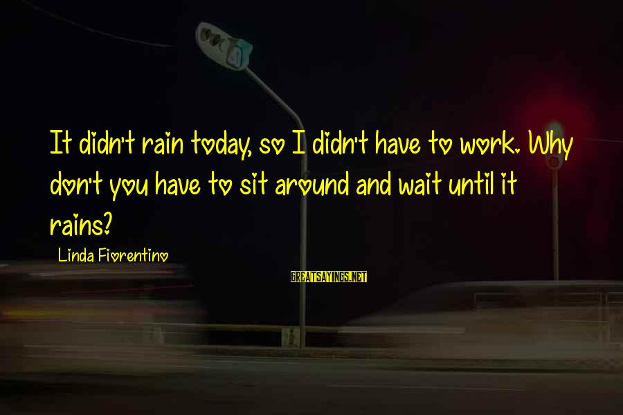 Don't Wait Around Sayings By Linda Fiorentino: It didn't rain today, so I didn't have to work. Why don't you have to