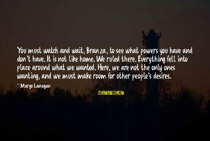 Don't Wait Around Sayings By Margo Lanagan: You must watch and wait, Branza, to see what powers you have and don't have.