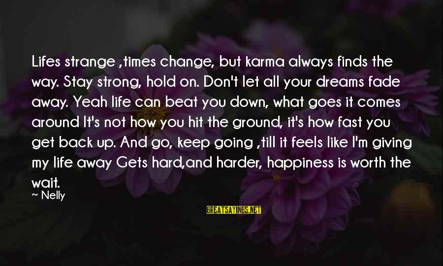 Don't Wait Around Sayings By Nelly: Lifes strange ,times change, but karma always finds the way. Stay strong, hold on. Don't