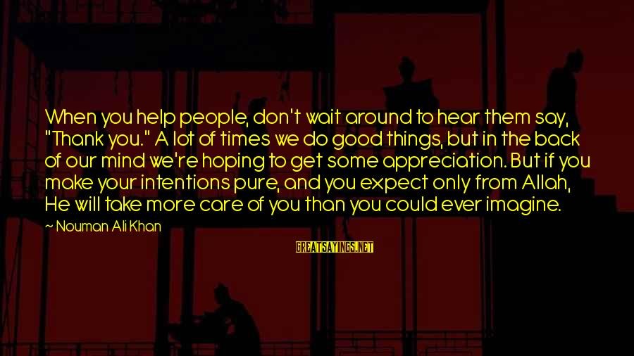 "Don't Wait Around Sayings By Nouman Ali Khan: When you help people, don't wait around to hear them say, ""Thank you."" A lot"