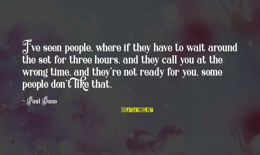Don't Wait Around Sayings By Paul Dano: I've seen people, where if they have to wait around the set for three hours,