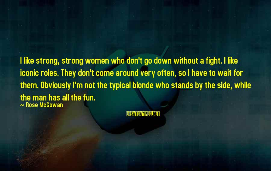 Don't Wait Around Sayings By Rose McGowan: I like strong, strong women who don't go down without a fight. I like iconic