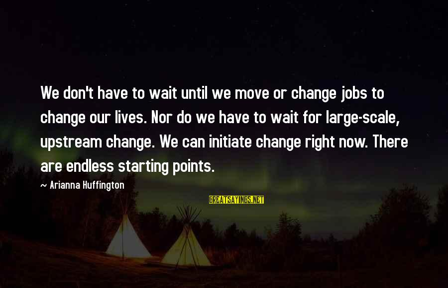 Don't Wait For Change Sayings By Arianna Huffington: We don't have to wait until we move or change jobs to change our lives.
