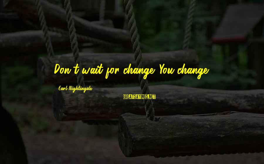 Don't Wait For Change Sayings By Earl Nightingale: Don't wait for change. You change.
