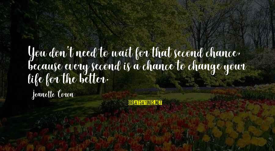 Don't Wait For Change Sayings By Jeanette Coron: You don't need to wait for that second chance, because every second is a chance