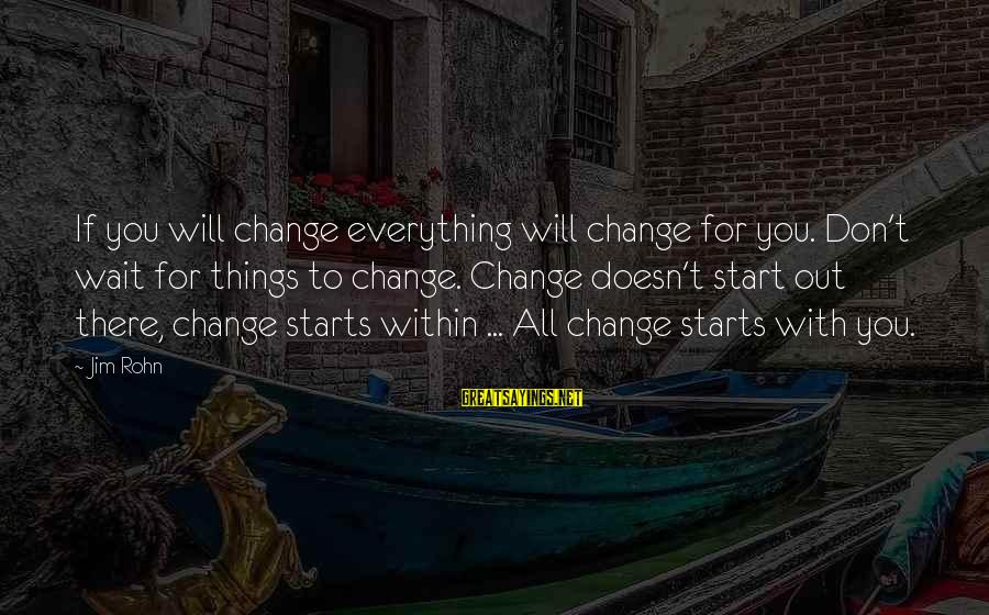 Don't Wait For Change Sayings By Jim Rohn: If you will change everything will change for you. Don't wait for things to change.