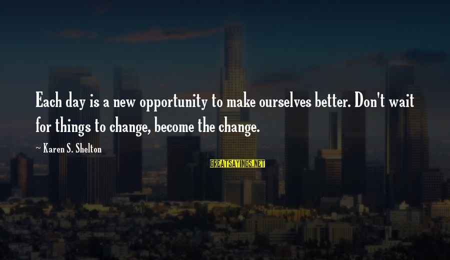 Don't Wait For Change Sayings By Karen S. Shelton: Each day is a new opportunity to make ourselves better. Don't wait for things to