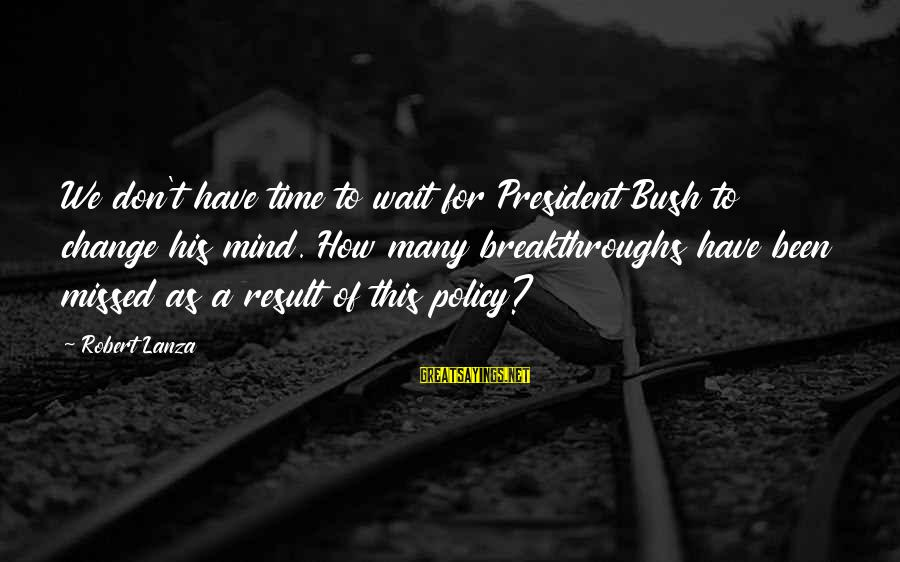 Don't Wait For Change Sayings By Robert Lanza: We don't have time to wait for President Bush to change his mind. How many