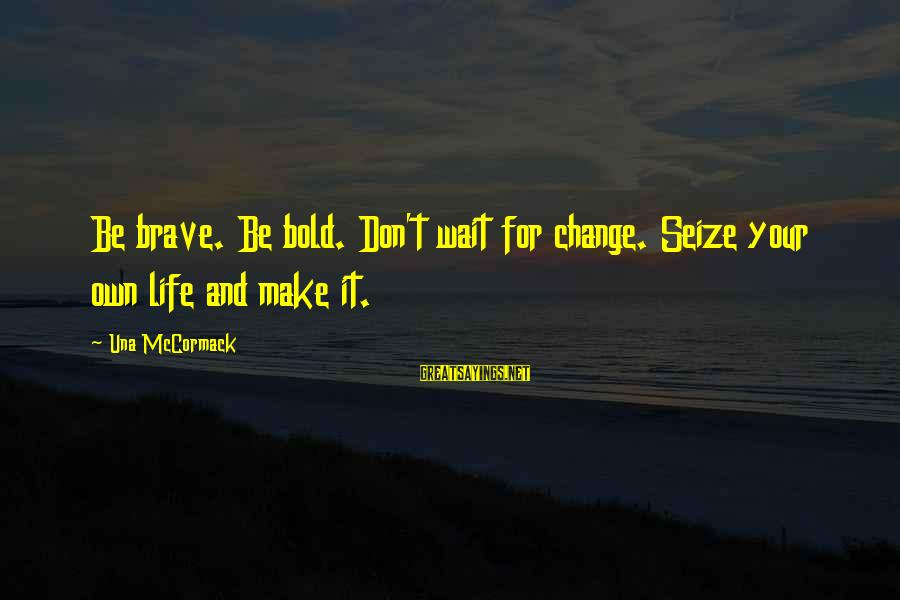 Don't Wait For Change Sayings By Una McCormack: Be brave. Be bold. Don't wait for change. Seize your own life and make it.