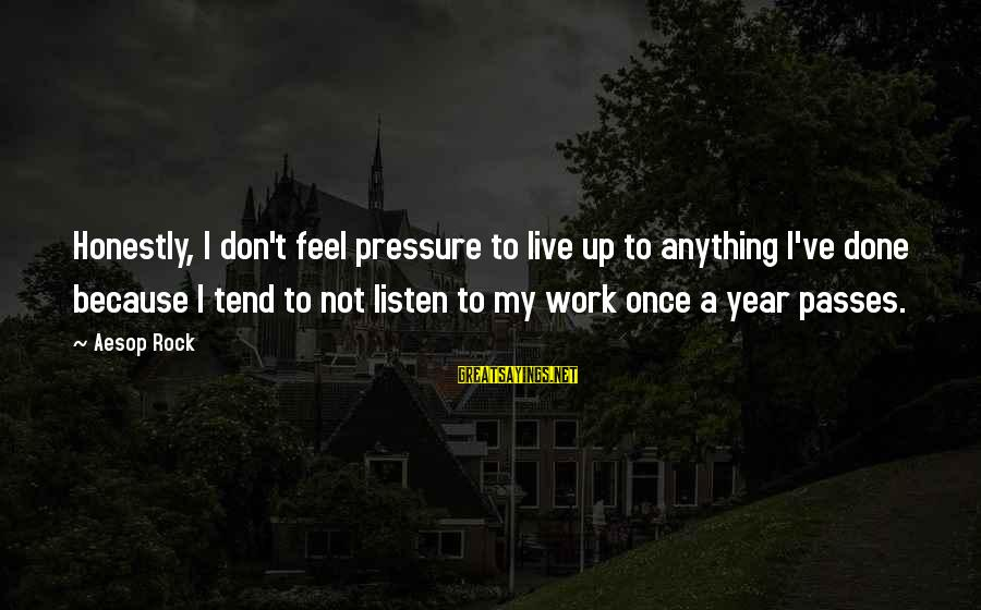 Don't Work To Live Live To Work Sayings By Aesop Rock: Honestly, I don't feel pressure to live up to anything I've done because I tend