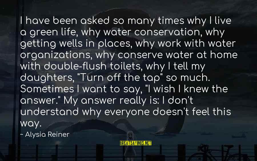 Don't Work To Live Live To Work Sayings By Alysia Reiner: I have been asked so many times why I live a green life, why water