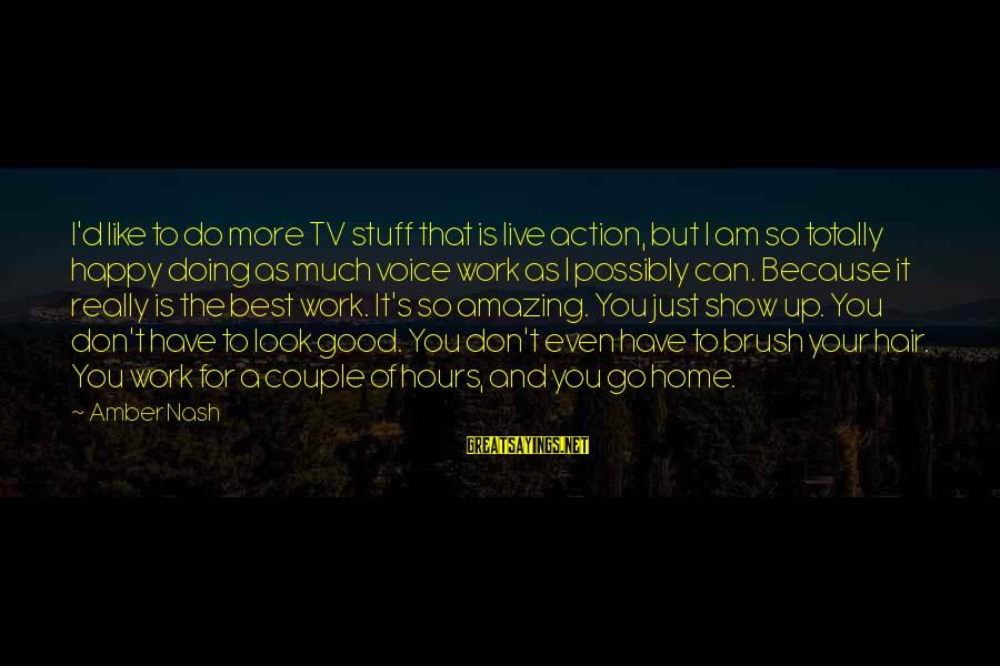Don't Work To Live Live To Work Sayings By Amber Nash: I'd like to do more TV stuff that is live action, but I am so