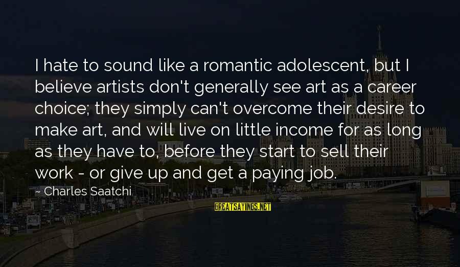 Don't Work To Live Live To Work Sayings By Charles Saatchi: I hate to sound like a romantic adolescent, but I believe artists don't generally see