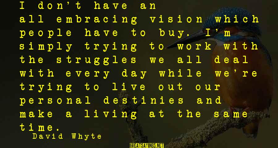 Don't Work To Live Live To Work Sayings By David Whyte: I don't have an all-embracing vision which people have to buy. I'm simply trying to
