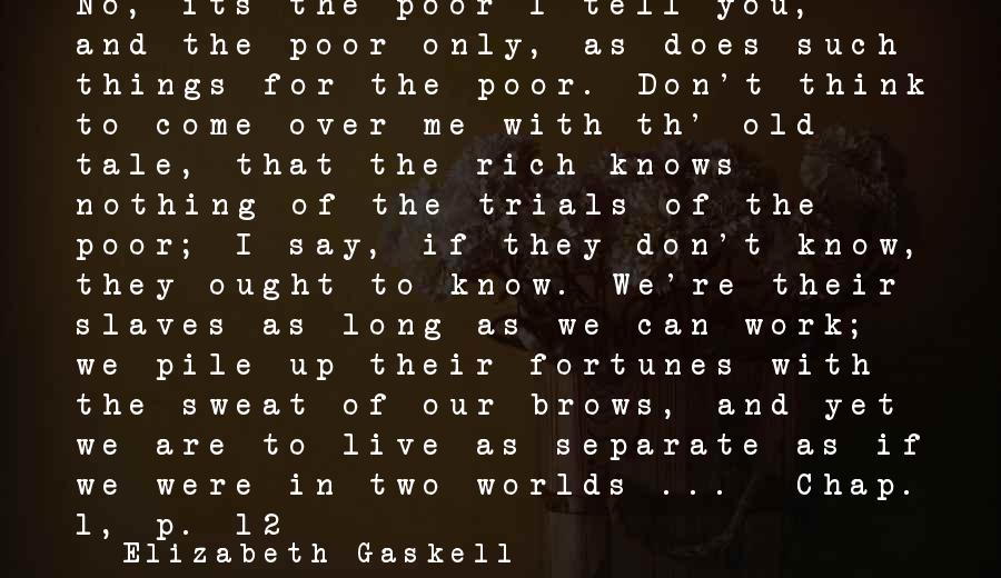 Don't Work To Live Live To Work Sayings By Elizabeth Gaskell: No, its the poor I tell you, and the poor only, as does such things