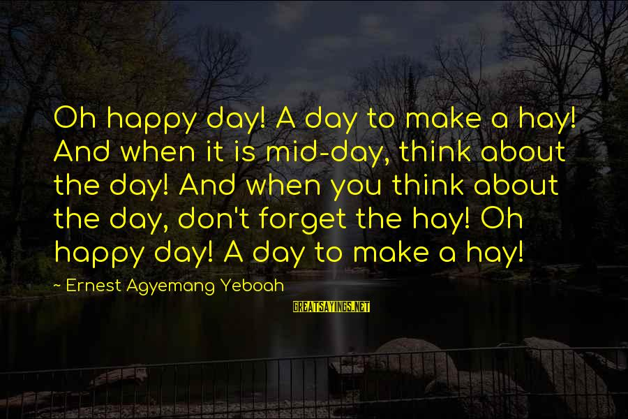 Don't Work To Live Live To Work Sayings By Ernest Agyemang Yeboah: Oh happy day! A day to make a hay! And when it is mid-day, think