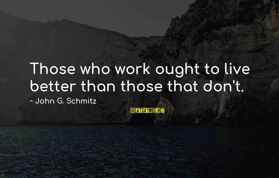 Don't Work To Live Live To Work Sayings By John G. Schmitz: Those who work ought to live better than those that don't.