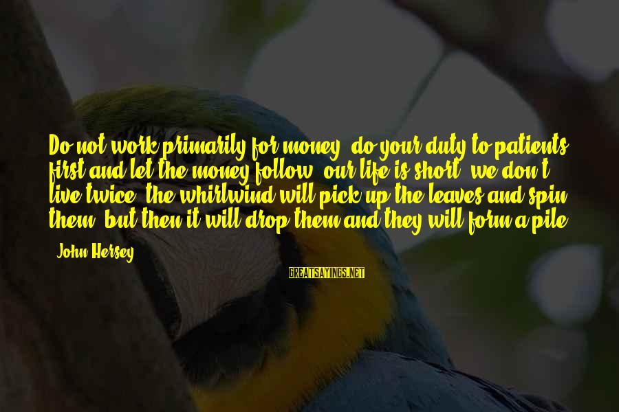 Don't Work To Live Live To Work Sayings By John Hersey: Do not work primarily for money; do your duty to patients first and let the