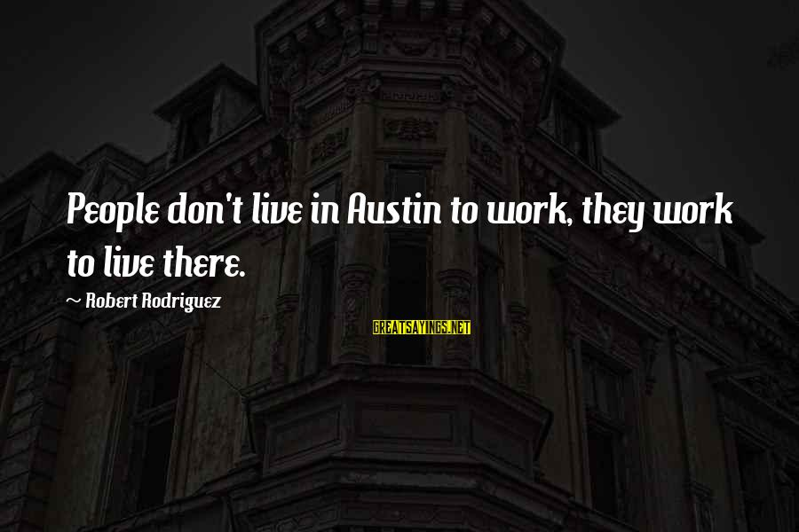 Don't Work To Live Live To Work Sayings By Robert Rodriguez: People don't live in Austin to work, they work to live there.