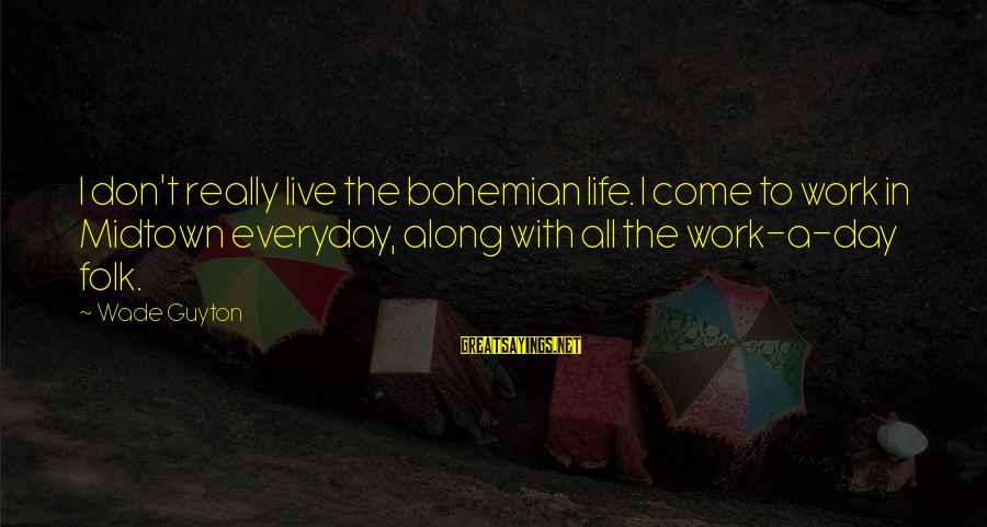 Don't Work To Live Live To Work Sayings By Wade Guyton: I don't really live the bohemian life. I come to work in Midtown everyday, along